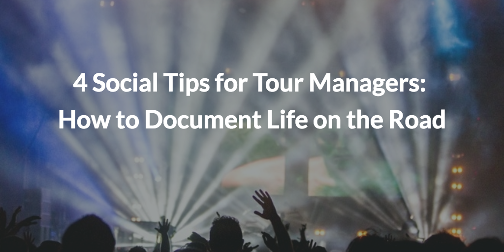 4 Social Tips for Tour Managers: How to Document Life on the Road